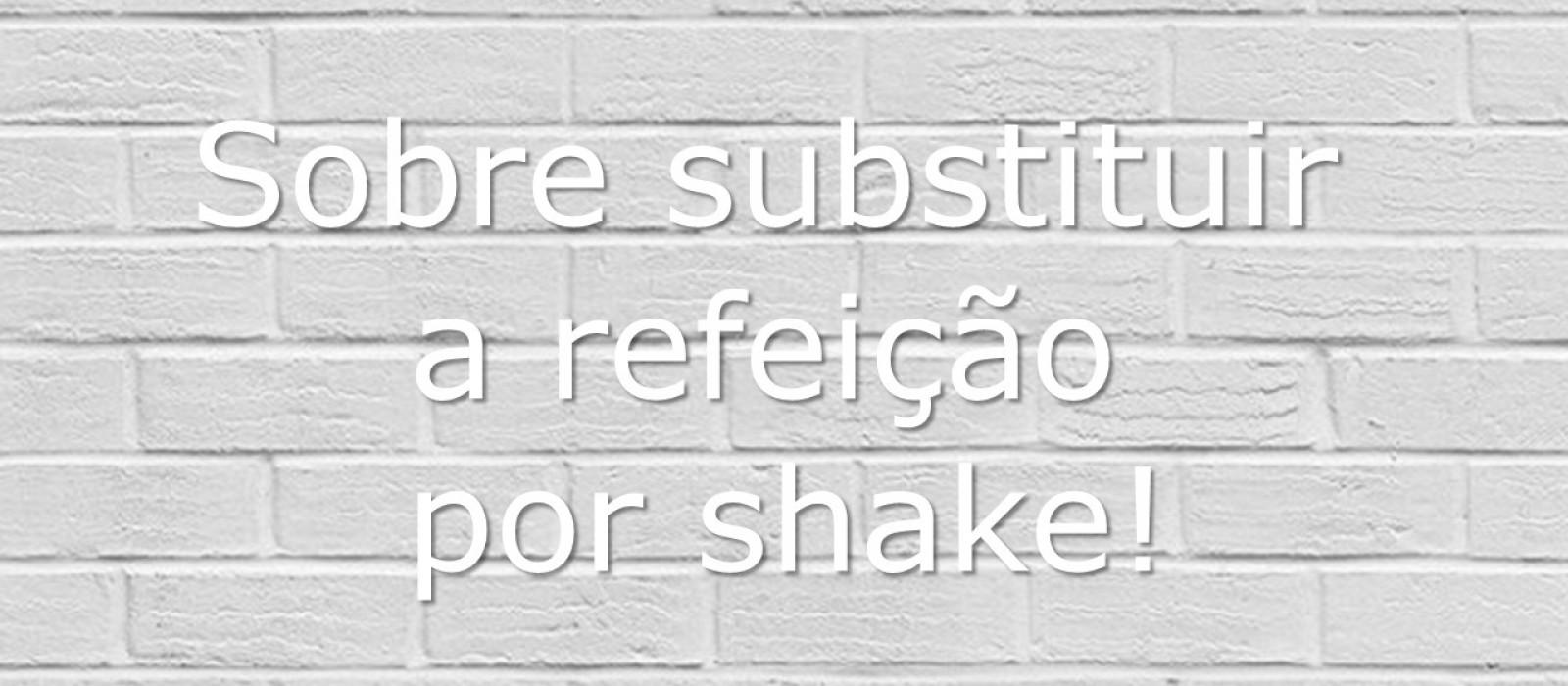 Sobre substituir a refeição por shake