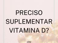 Preciso suplementar vitamina D?
